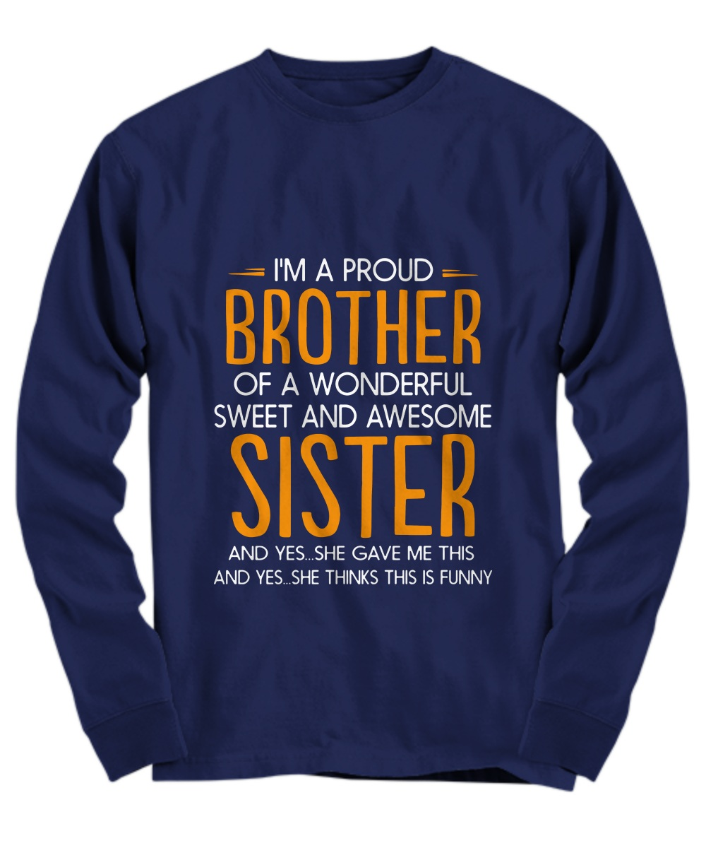 I'm a proud brother of a wonderful sweet and awesome sister Long sleeve