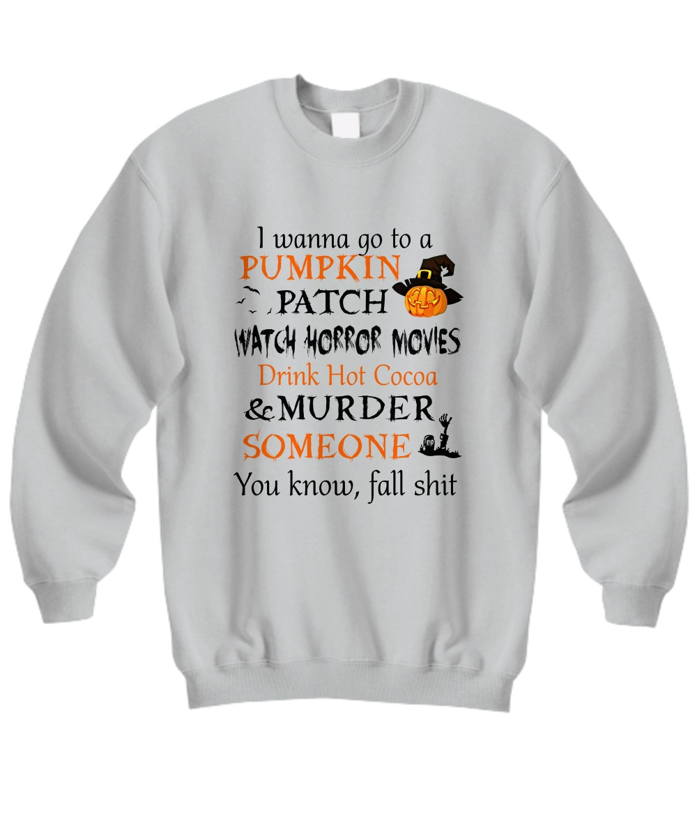 I wanna go to a pumpkin patch watch horror movies Sweatshirt