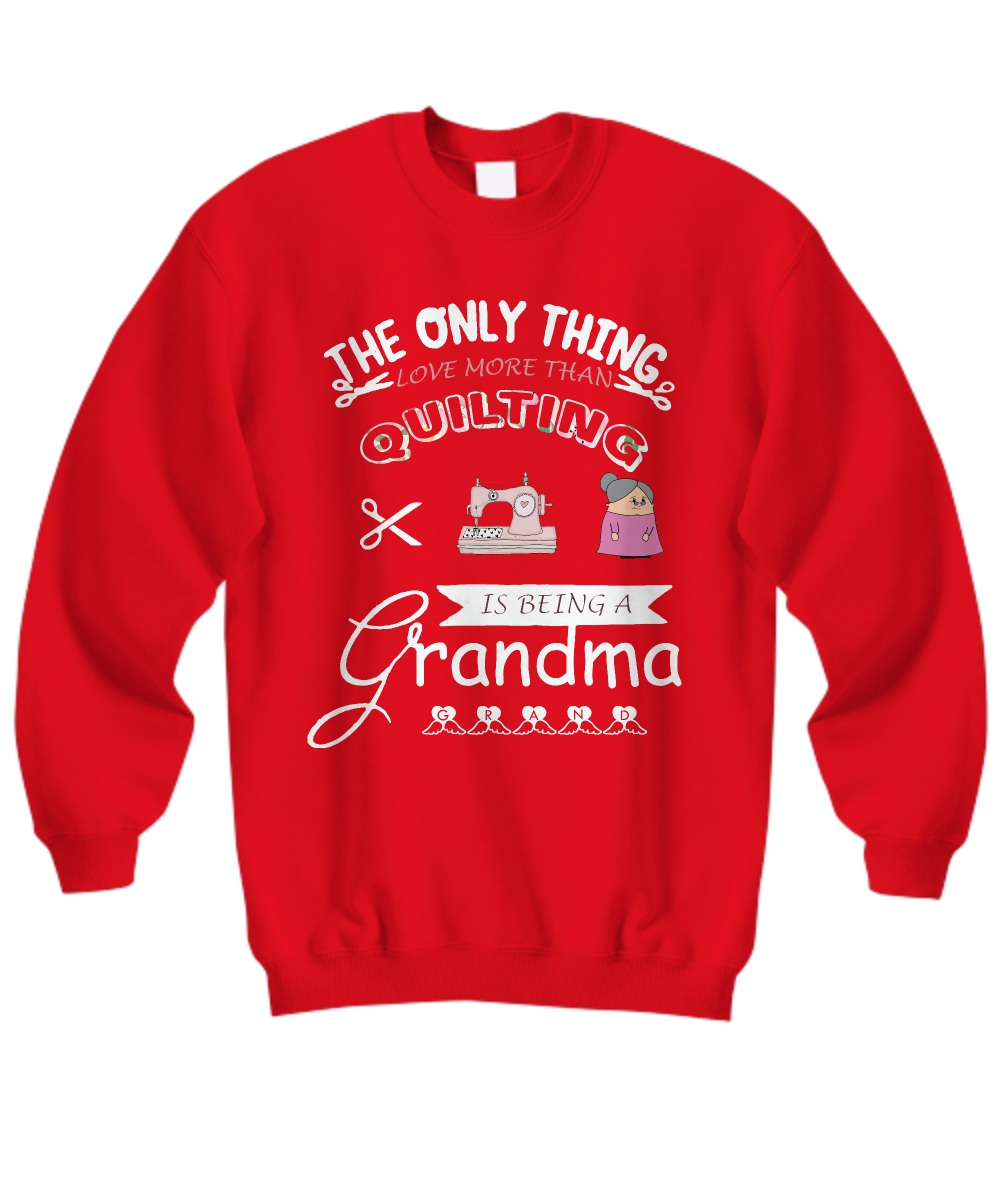 The only thing i get more than quilting is being a grandma Sweatshirt