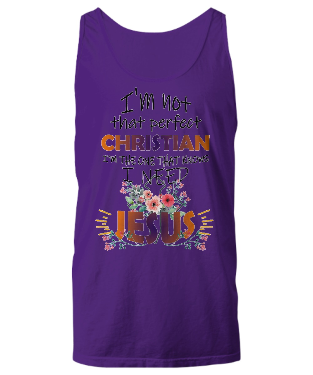 I'm not that perfect christian i'm the one that know i need jesus tank top