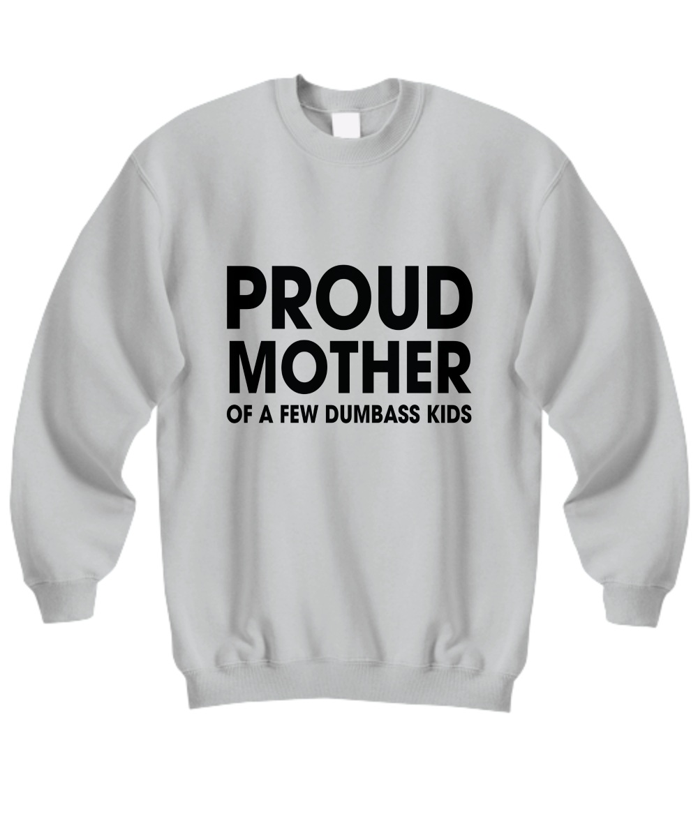 Proud mother of a few dumbass kids Sweatshirt