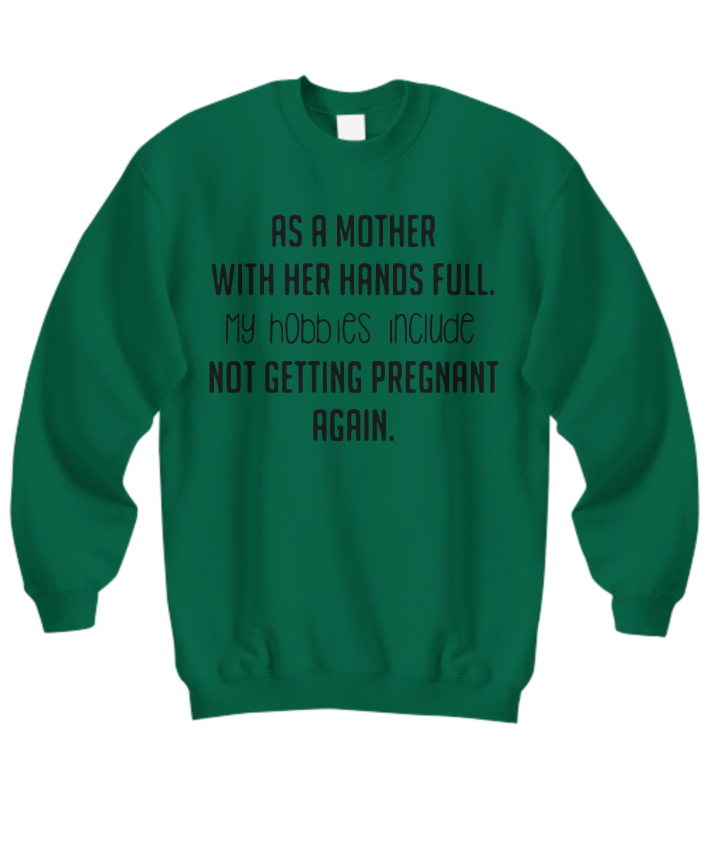 As a mother with her hands full my hobbies include not getting pregnant again sweatshirt