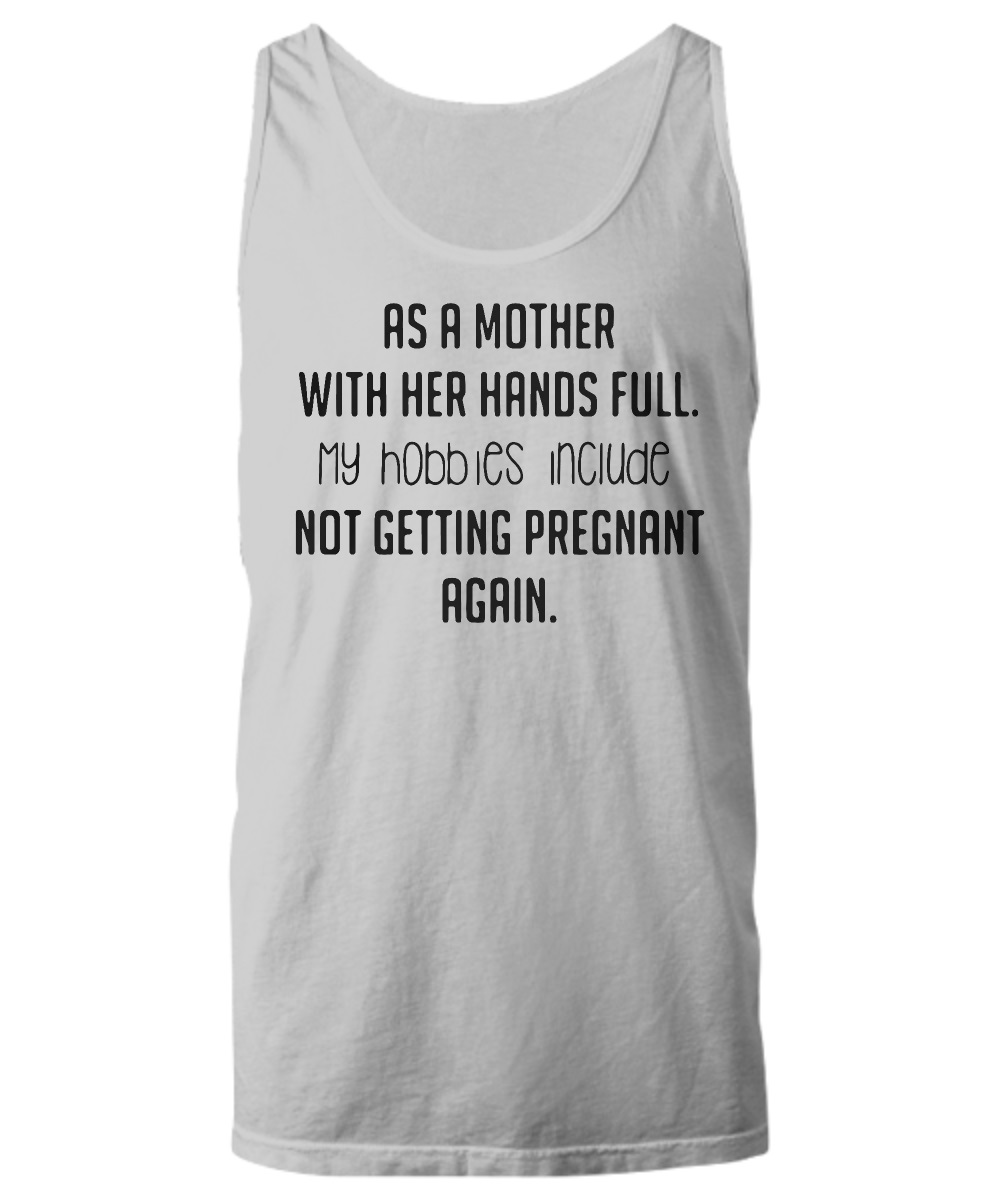 As a mother with her hands full my hobbies include not getting pregnant again tank top