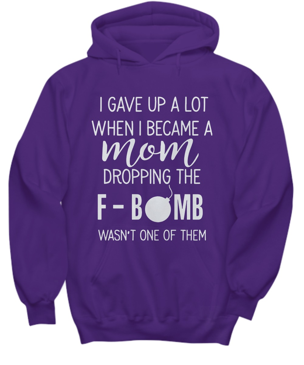 I GAVE UP A LOT WHEN I BECOME A MOM DROPPING THE F BOMB WASN'T ONE OF THEM hoodie
