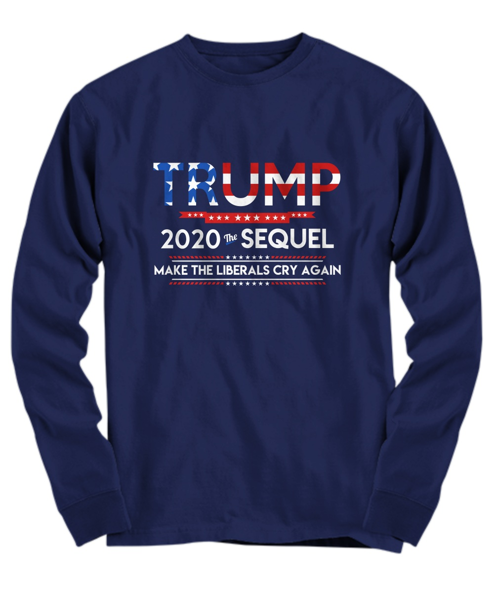 Trump 2020 the sequel make the liberals cry again Long Sleeve