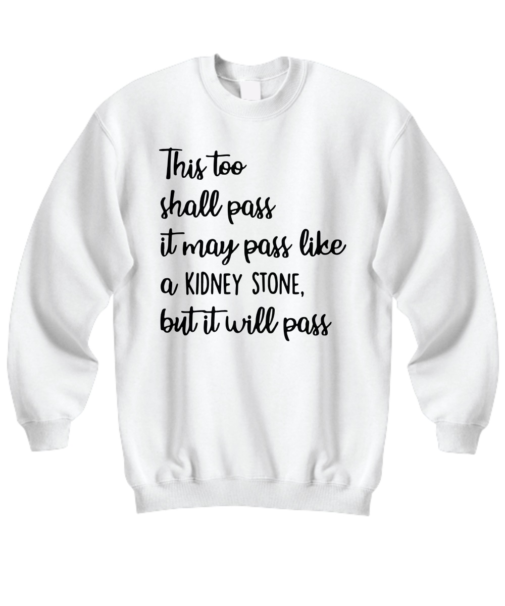 This too shall pass it may pass like a kidney stone but it will pass sweatshirt