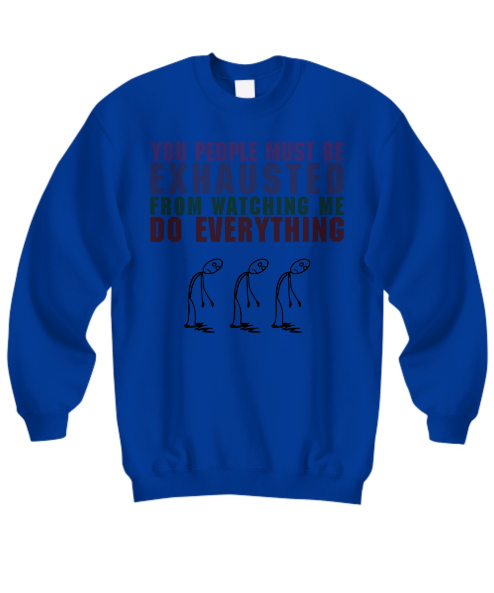 You people must be exhausted from watching me do everything sweatshirt
