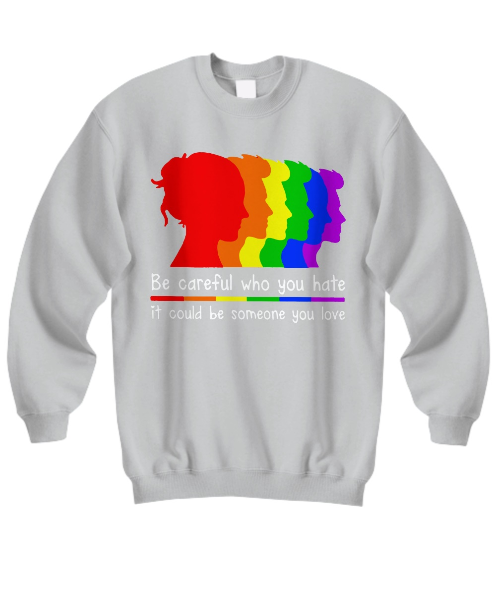Be careful who you hate it could be someone you love LGBT sweatshirt