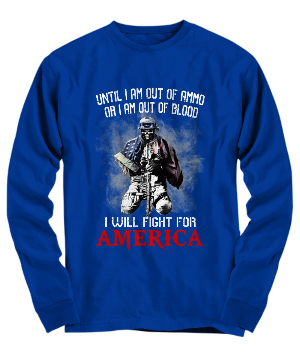 Veteran until I am out of ammo or I am out of blood I will fight for America-back long sleeve