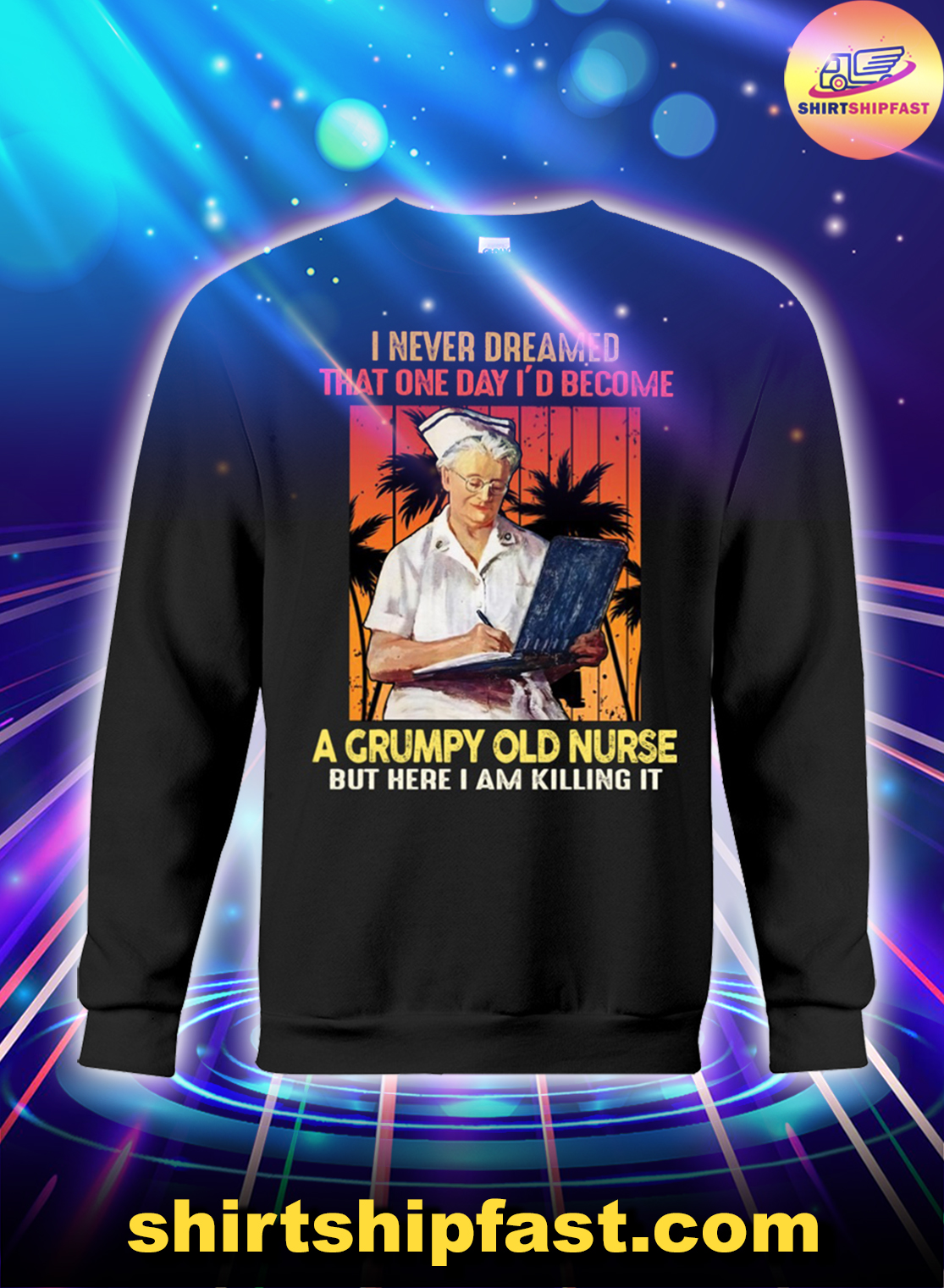 I never dreamed that one day I'd become a grumpy old nurse sweatshirt